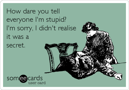 How dare you tell everyone I'm stupid? I'm sorry, I didn't realise it was a secret.