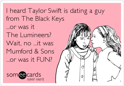I heard Taylor Swift is dating a guy from The Black Keys ...or was it The Lumineers? Wait, no ...it was Mumford & Sons ...or was it