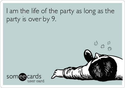 I am the life of the party as long as the party is over by 9.