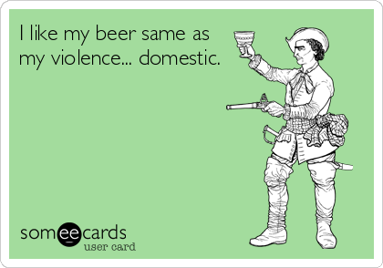 I like my beer same as my violence... domestic.