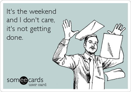 It's the weekend and I don't care, it's not getting done.