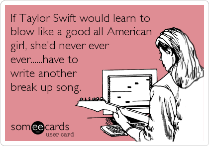 If Taylor Swift would learn to blow like a good all American girl, she'd never ever ever......have to write another break up song.