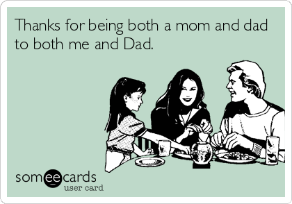 Thanks for being both a mom and dad to both me and Dad.