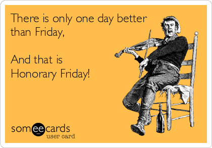 There is only one day betterthan Friday, And that isHonorary Friday!