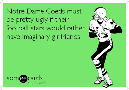 Notre Dame Coeds must be pretty ugly if their football stars would rather have imaginary girlfriends.