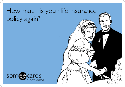 How much is your life insurance policy again?