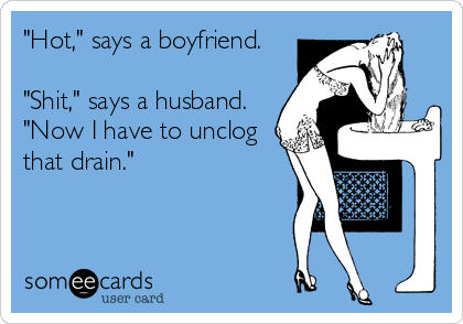 """""""Hot,"""" says a boyfriend.   """"Shit,"""" says a husband.  """"Now I have to unclog that drain."""""""
