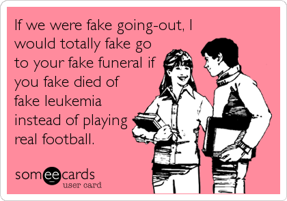 If we were fake going-out, I would totally fake go to your fake funeral if you fake died of fake leukemia instead of playing real football.
