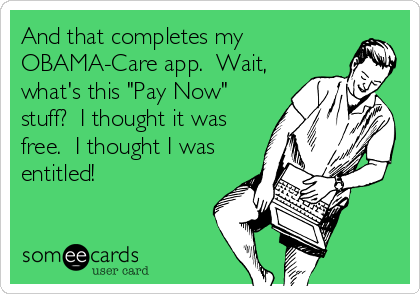 "And that completes my OBAMA-Care app.  Wait, what's this ""Pay Now"" stuff?  I thought it was free.  I thought I was entitled!"