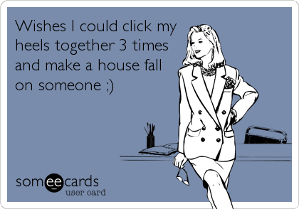 Wishes I could click my heels together 3 times and make a house fall on someone ;)