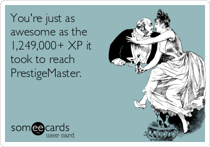 You're just as awesome as the 1,249,000+ XP it took to reach PrestigeMaster.