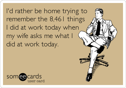 I'd rather be home trying to remember the 8,461 things I did at work today when my wife asks me what I did at work today.