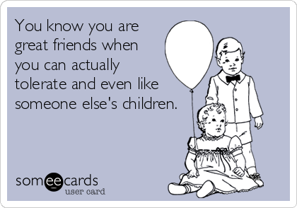You know you are great friends when you can actually tolerate and even like someone else's children.