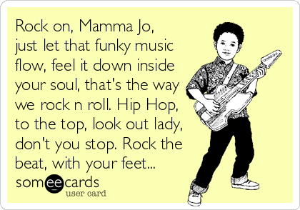 Rock on, Mamma Jo, just let that funky music flow, feel it down inside your soul, that's the way we rock n roll. Hip Hop, to the top, look out lady, don't you stop. Rock the beat, with your feet...