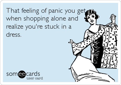 That feeling of panic you get when shopping alone and realize you're stuck in a dress.