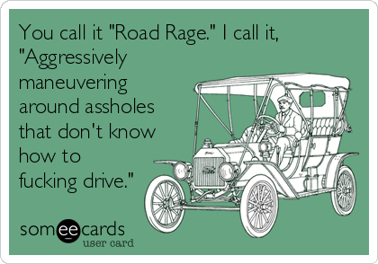 "You call it ""Road Rage."" I call it, ""Aggressively maneuvering around assholes that don't know how to fucking drive."""