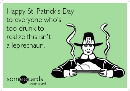 Happy St. Patrick's Day to everyone who's too drunk to realize this isn't a leprechaun.