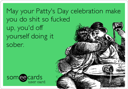May your Patty's Day celebration make you do shit so fucked up, you'd off yourself doing it sober.
