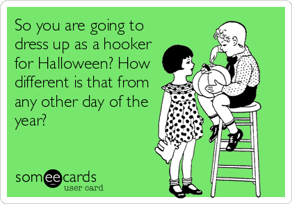 So you are going to dress up as a hooker for Halloween? How different is that from any other day of the year?
