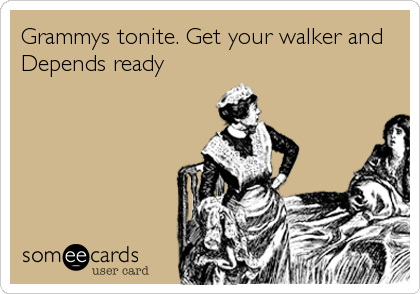 Grammys tonite. Get your walker and Depends ready