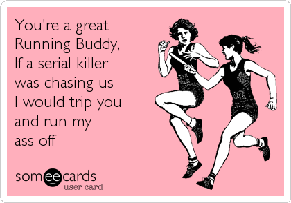 You're a great  Running Buddy, If a serial killer  was chasing us I would trip you and run my ass off