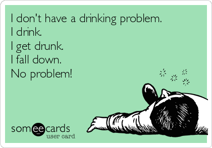 I don't have a drinking problem. I drink. I get drunk. I fall down. No problem!