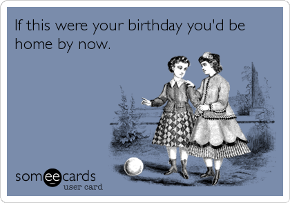 If this were your birthday you'd be home by now.