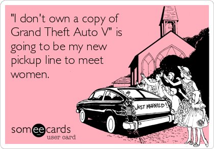 """I don't own a copy of  Grand Theft Auto V"" is  going to be my new pickup line to meet women."