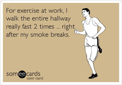 For exercise at work, I walk the entire hallway really fast 2 times ... right after my smoke breaks.