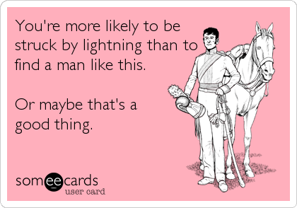 You're more likely to be struck by lightning than to find a man like this.  Or maybe that's a good thing.