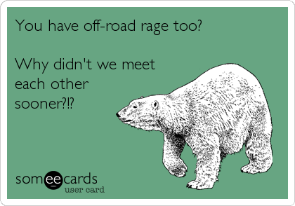 You have off-road rage too?  Why didn't we meet each other sooner?!?