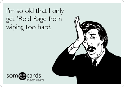 I'm so old that I only get 'Roid Rage from wiping too hard.