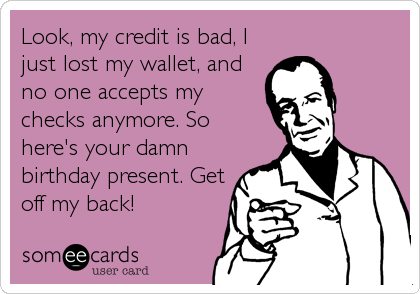 Look, my credit is bad, I just lost my wallet, and no one accepts my checks anymore. So here's your damn birthday present. Get off my back!