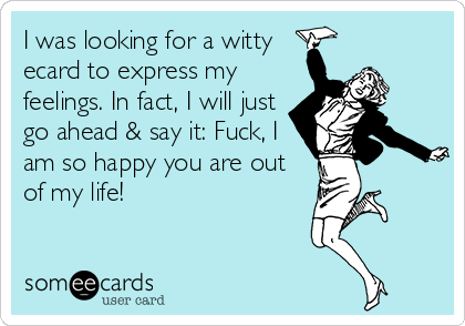 I was looking for a witty  ecard to express my feelings. In fact, I will just go ahead & say it: Fuck, I am so happy you are out of my life!