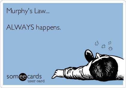 Murphy's Law...  ALWAYS happens.
