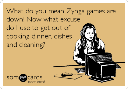 What do you mean Zynga games are down! Now what excuse do I use to get out of cooking dinner, dishes and cleaning?