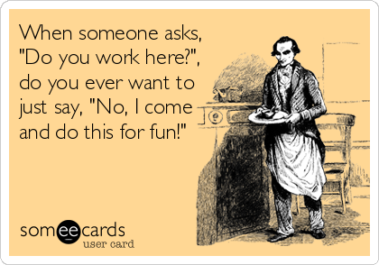 """When someone asks, """"Do you work here?"""", do you ever want to just say, """"No, I come and do this for fun!"""""""