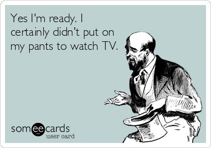 Yes I'm ready. I certainly didn't put on my pants to watch TV.