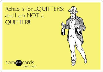 Rehab is for....QUITTERS; and I am NOT a QUITTER!!