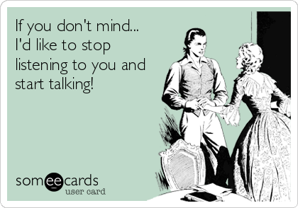 If you don't mind...  I'd like to stop listening to you and start talking!