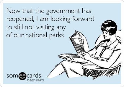 Now that the government has reopened, I am looking forward to still not visiting any of our national parks.