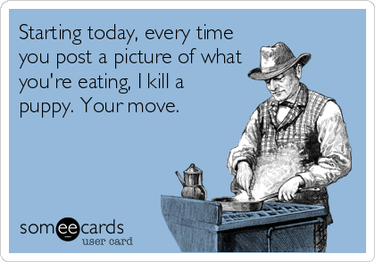 Starting today, every time you post a picture of what you're eating, I kill a puppy. Your move.