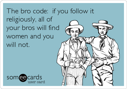 The bro code:  if you follow it religiously, all of your bros will find women and you will not.