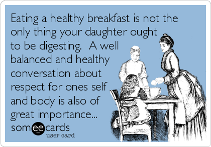 Eating a healthy breakfast is not the only thing your daughter ought to be digesting.  A well balanced and healthy conversation about respect for ones self and body is also of great importance...
