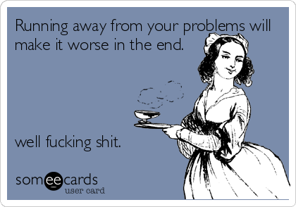 Running away from your problems will make it worse in the end.     well fucking shit.