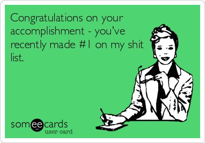 Congratulations on your accomplishment - you've recently made #1 on my shit list.