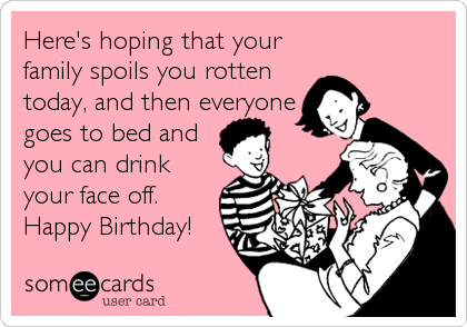 Here's hoping that your family spoils you rotten today, and then everyone goes to bed and you can drink your face off. Happy Birthday!