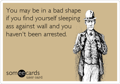 You may be in a bad shape if you find yourself sleeping ass against wall and you haven't been arrested.