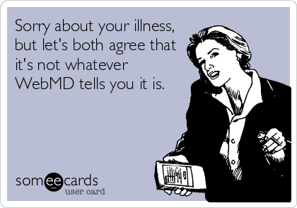 Sorry about your illness, but let's both agree that it's not whatever WebMD tells you it is.