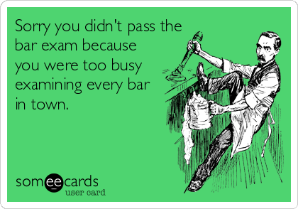 Sorry you didn't pass the bar exam because you were too busy examining every bar in town.